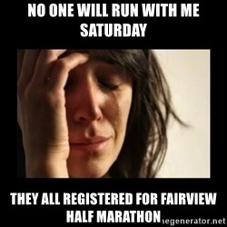 todays problem crying woman - no one will run with me Saturday they all registered for fairview half marathon