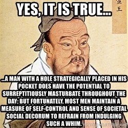 Confucious - Yes, it is true… …a man with a hole strategically placed in his pocket does have the potential to surreptitiously masturbate throughout the day; but fortunately, most men maintain a measure of self-control and sense of societal social decorum to refrain from indulging such a whim.