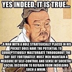 Confucious - Yes indeed, it is true... …a man with a hole strategically placed in his pocket does have the potential to surreptitiously masturbate throughout the day; but fortunately, most men maintain a measure of self-control and sense of societal social decorum to refrain from indulging such a whim.