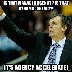 Kevin McFail Meme - Is that Managed Agency? Is that Dynamic Agency? It's Agency Accelerate!