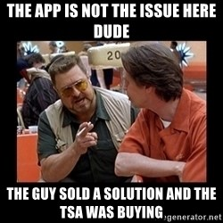 walter sobchak - THE APP IS NOT THE ISSUE HERE DUDE THE GUY SOLD A SOLUTION AND THE TSA WAS BUYING