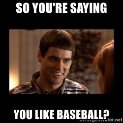 Lloyd-So you're saying there's a chance! - So you're saying you like baseball?