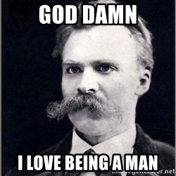 Nietzsche - god damn i love being a man
