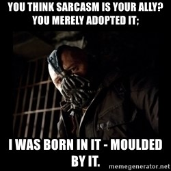 Bane Meme - You think sarcasm is your ally? You merely adopted it; I was born in it - moulded by it.