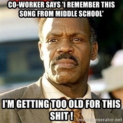 I'm Getting Too Old For This Shit - Co-worker says 'I remember this song from middle school' I'm getting too old for this shit !