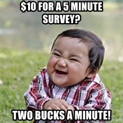 evil plan kid - $10 for a 5 minute survey? Two bucks a minute!