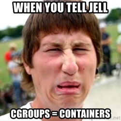 Disgusted Nigel - when you tell jell cgroups = containers