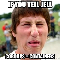 Disgusted Nigel - if you tell jell cgroups = containers