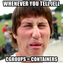Disgusted Nigel - whenever you tell jell cgroups = containers