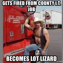 macho trucker  - Gets fired from county I.T. Job becomes lot lizard