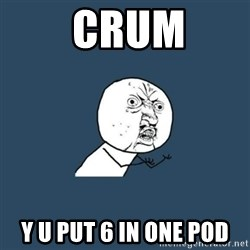 y you no -  CRUM Y U put 6 in one pod