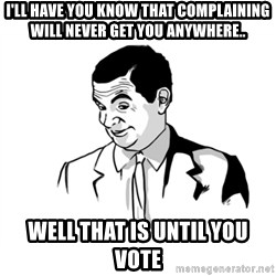 if you know what - i'll have you know that complaining will never get you anywhere.. well that is until you vote