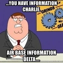 Grinds My Gears Peter Griffin - ...you have information CHARLIE. Air Base Information Delta....