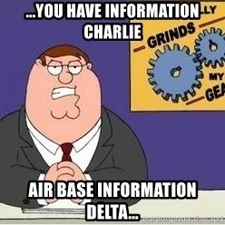 Grinds My Gears Peter Griffin - ...you have information charlie air base information delta...