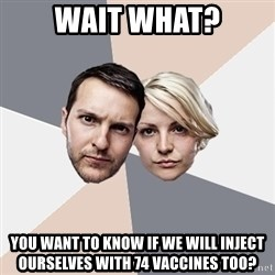 Angry Parents - Wait what? you want to know if we will inject ourselves with 74 vaccines too?
