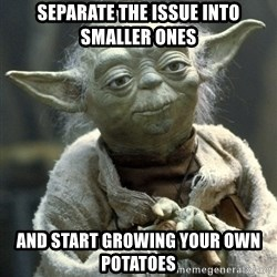 Yodanigger - Separate the issue into smaller ones And start growing your own potatoes