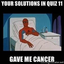 it gave me cancer - Your solutions in Quiz 11 Gave me cancer