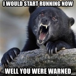 Insane Confession Bear - I WOULD START RUNNING NOW WELL YOU WERE WARNED