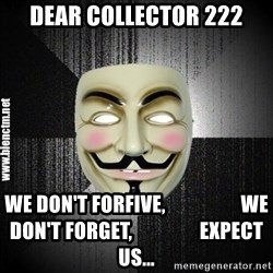 Anonymous memes - DEAR COLLECTOR 222 WE DON'T FORFIVE,                   WE DON'T FORGET,                 EXPECT US...
