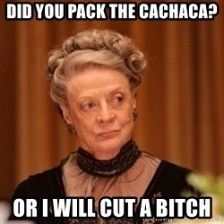 Dowager Countess of Grantham - Did you pack the Cachaca? Or I will cut a Bitch