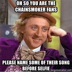 Oh so you're - Oh so you are the chainsmoker fans please name some of their song before selfie
