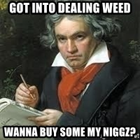 beethoven - got into dealing weed wanna buy some my niggz?