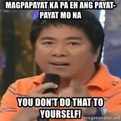 willie revillame you dont do that to me - Magpapayat ka pa eh ang payat-payat mo na You don't do that to yourself!