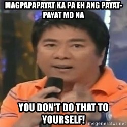 willie revillame you dont do that to me - magpapapayat ka pa eh ang payat-payat mo na you don't do that to yourself!