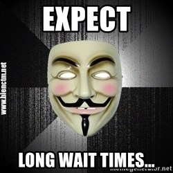 Anonymous memes - EXPECT LONG WAIT TIMES...