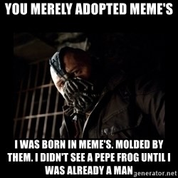 Bane Meme - You merely adopted meme's I was born in Meme's. Molded by them. I didn't see a pepe frog until i was already a man
