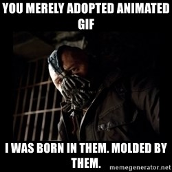 Bane Meme - You merely adopted animated gif I was born in them. Molded by them.