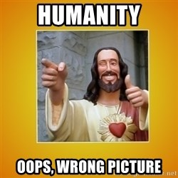 Buddy Christ - HUMANITY OOPS, WRONG PICTURE
