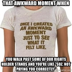 """That Awkward Moment When - That awkward moment when you walk past some of our rights holder stands and you're like """"soz, not paying you correctly"""""""