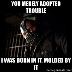 Bane Meme - You merely adopted trouble I was born in it, molded by it