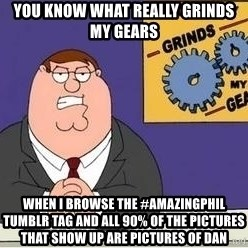 Grinds My Gears Peter Griffin - you know what really grinds my gears when I browse the #amazingphil tumblr tag and all 90% of the pictures that show up are pictures of Dan