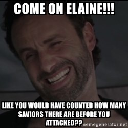 RICK THE WALKING DEAD - Come on Elaine!!! Like you would have counted how many saviors there are before you attacked??