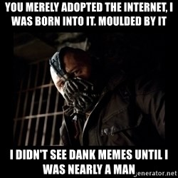 Bane Meme - You merely adopted the internet, I was born into it. Moulded by it I didn't see dank memes until I was nearly a man