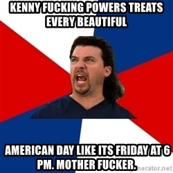kenny powers - Kenny fucking Powers treats every beautiful   american day like its friday at 6 pm. mother fucker.
