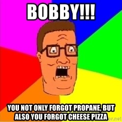 Hank Hill - Bobby!!! You not only forgot propane, but also you forgot cheese pizza
