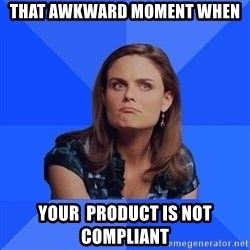 Socially Awkward Brennan - That Awkward Moment When Your  product is not compliant