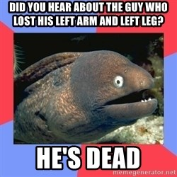 Bad Joke Eels - Did you hear about the guy who lost his left arm and left leg? He's dead