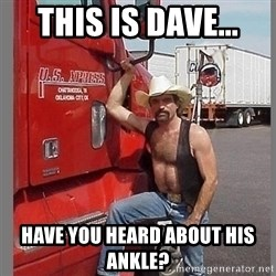 macho trucker  - This is dave... Have you heard about his ankle?
