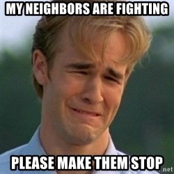 90s Problems - my neighbors are fighting please make them stop