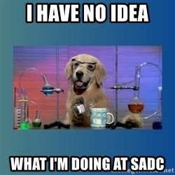 Chemistry Dog - I HAVE NO IDEA WHAT I'M DOING AT SADC