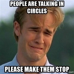 90s Problems - people are talking in circles please make them stop