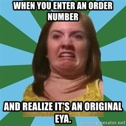 Disgusted Ginger - When you enter an order number And realize it's an original EYA.