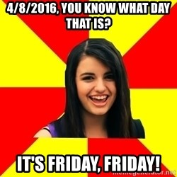 Rebecca Black Meme - 4/8/2016, you know what day that is? It's FRiday, friday!