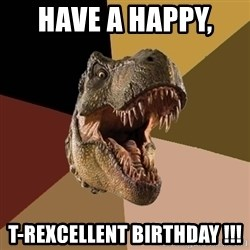 Raging T-rex - Have A Happy,  T-Rexcellent Birthday !!!