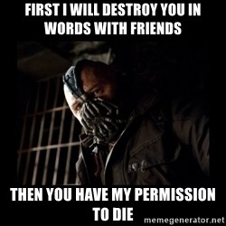 Bane Meme - First I will destroy you in words with friends then you have my permission to die