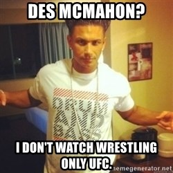 Drum And Bass Guy - Des McMahon?  I don't watch wrestling only UFC.
